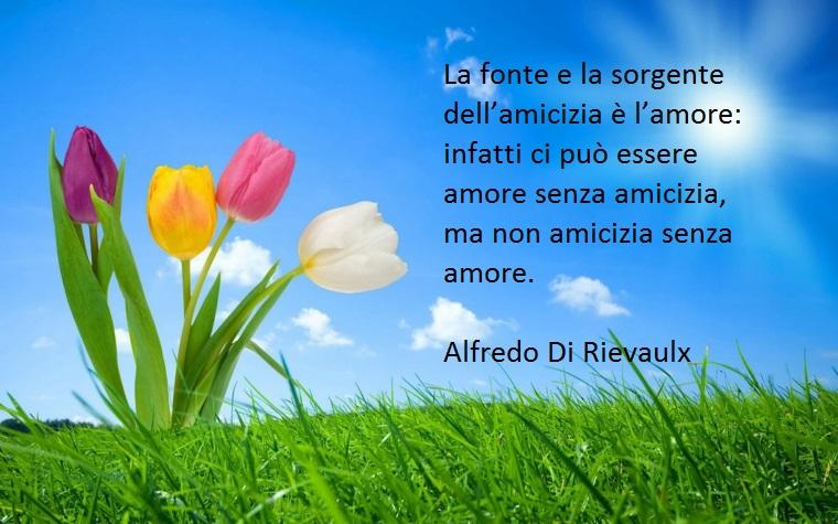 è l'amore la fonte dell'amicizia, così scrive rievaulx in una delle sue citazioni belle