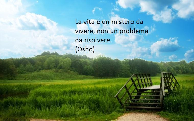osho ha dedicato delle belle citazioni alla vita come questa dove sottolinea la bellezza dei suoi misteri